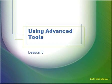 NetTech Solutions Using Advanced Tools Lesson 5. NetTech Solutions Objectives Use Slide Finder Use the Format Painter Understand the purpose of macros.