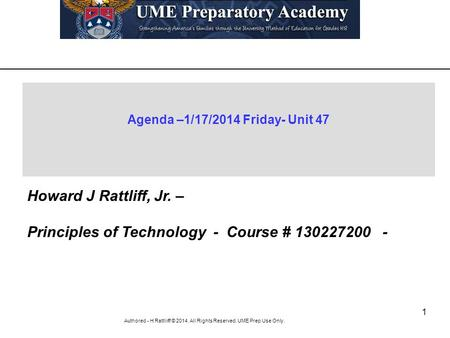 1 Authored - H Rattliiff © 2014. All Rights Reserved. UME Prep Use Only. Agenda –1/17/2014 Friday- Unit 47 Howard J Rattliff, Jr. – Principles of Technology.