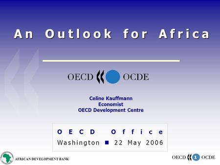 1 AFRICAN DEVELOPMENT BANK An Outlook for Africa OECD Office Washington 22 May 2006 Celine Kauffmann Economist OECD Development Centre.