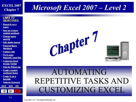 Copyright 2007, Paradigm Publishing Inc. EXCEL 2007 Chapter 7 BACKNEXTEND 7-1 LINKS TO OBJECTIVES Record & run a macro Record & run a macro Save as a macro-