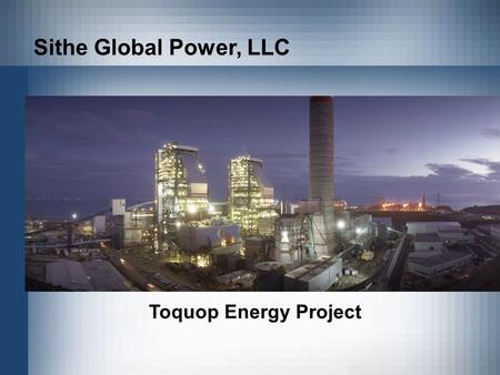 Sithe Global Power, LLC Toquop Energy Project. A 750 MW Coal fired electric generating plant Located 12 miles northwest of Mesquite, NV in Lincoln County.