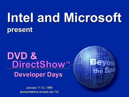 DVD & DirectShow ™ Developer Days January 11-12, 1999 (presentations revised Jan 14) Intel and Microsoft present.