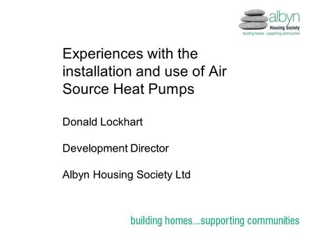 Experiences with the installation and use of Air Source Heat Pumps Donald Lockhart Development Director Albyn Housing Society Ltd.
