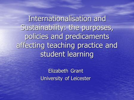 Internationalisation and Sustainability: the purposes, policies and predicaments affecting teaching practice and student learning Elizabeth Grant University.