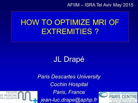 HOW TO OPTIMIZE MRI OF EXTREMITIES ? JL Drapé Paris Descartes University Cochin Hospital Paris, France AFIIM – ISRA Tel Aviv May.