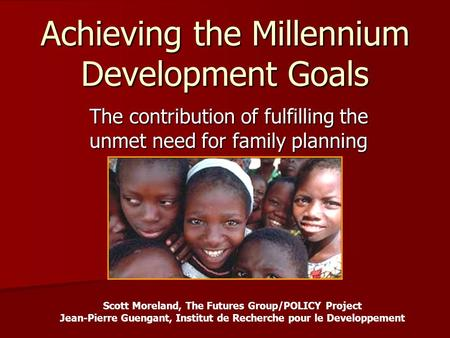 Achieving the Millennium Development Goals The contribution of fulfilling the unmet need for family planning Scott Moreland, The Futures Group/POLICY Project.