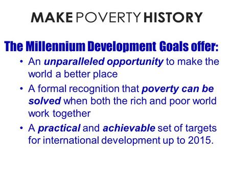 The Millennium Development Goals offer: An unparalleled opportunity to make the world a better place A formal recognition that poverty can be solved when.