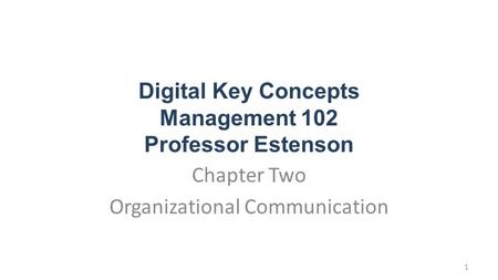 Digital Key Concepts Management 102 Professor Estenson Chapter Two Organizational Communication 1.