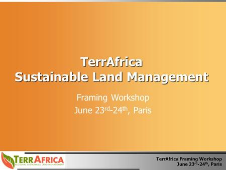 TerrAfrica Framing Workshop June 23 rd -24 th, Paris TerrAfrica Sustainable Land Management Framing Workshop June 23 rd -24 th, Paris.