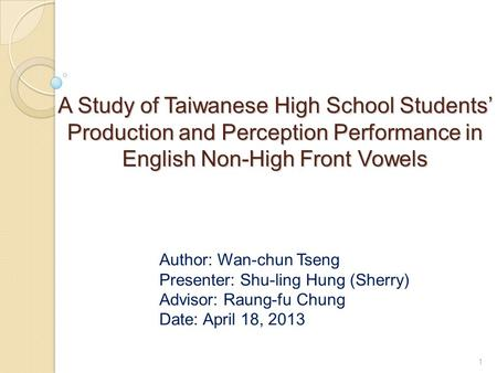 A Study of Taiwanese High School Students' Production and Perception Performance in English Non-High Front Vowels Author: Wan-chun Tseng Presenter: Shu-ling.