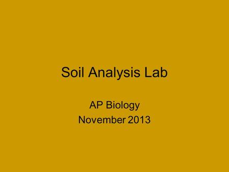 Soil Analysis Lab AP Biology November 2013. Properties of Soil Soil Texture –Determined by 3 soil components (listed largest to smallest) Sand Silt Clay.