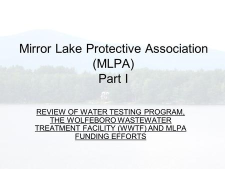 Mirror Lake Protective Association (MLPA) Part I REVIEW OF WATER TESTING PROGRAM, THE WOLFEBORO WASTEWATER TREATMENT FACILITY (WWTF) AND MLPA FUNDING EFFORTS.