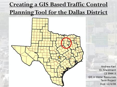 Creating a GIS Based Traffic Control Planning Tool for the Dallas District Andrew Karl Dr. Maidment CE 394K.3 GIS in Water Resources Term Project Due: