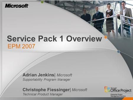 Service Pack 1 Overview EPM 2007 Adrian Jenkins| Microsoft Supportability Program Manager Christophe Fiessinger| Microsoft Technical Product Manager.