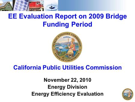1 EE Evaluation Report on 2009 Bridge Funding Period California Public Utilities Commission November 22, 2010 Energy Division Energy Efficiency Evaluation.