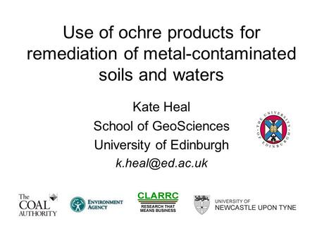 Use of ochre products for remediation of metal-contaminated soils and waters Kate Heal School of GeoSciences University of Edinburgh