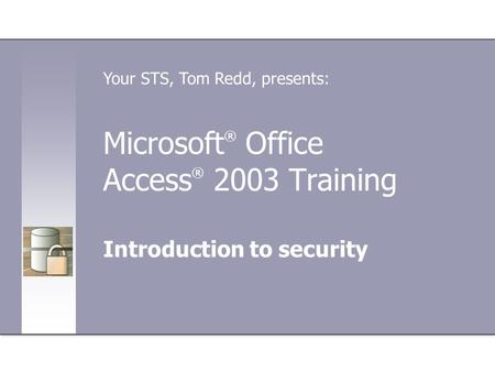 Microsoft ® Office Access ® 2003 Training Introduction to security Your STS, Tom Redd, presents: