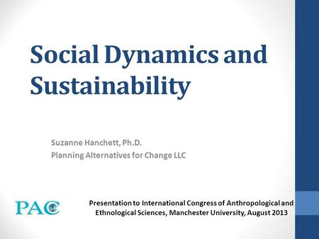 Social Dynamics and Sustainability Suzanne Hanchett, Ph.D. Planning Alternatives for Change LLC Presentation to International Congress of Anthropological.
