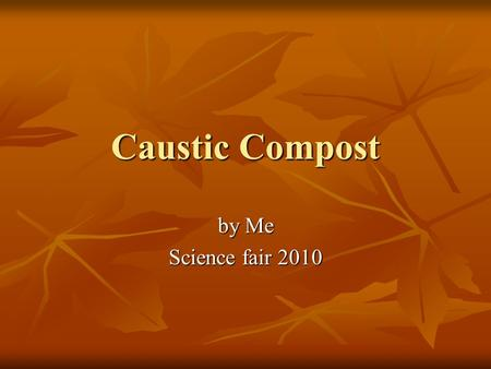 Caustic Compost by Me Science fair 2010. Introduction My family just moved into a new house, and the soil around the house is very bad. It has lots of.