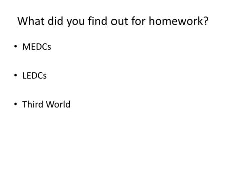 What did you find out for homework? MEDCs LEDCs Third World.