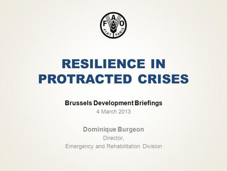 RESILIENCE IN PROTRACTED CRISES Brussels Development Briefings 4 March 2013 Dominique Burgeon Director, Emergency and Rehabilitation Division.