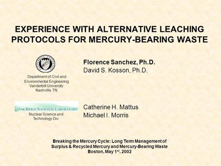 EXPERIENCE WITH ALTERNATIVE LEACHING PROTOCOLS FOR MERCURY-BEARING WASTE Florence Sanchez, Ph.D. David S. Kosson, Ph.D. Catherine H. Mattus Michael I.