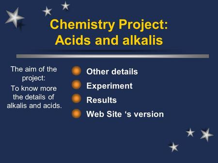 Chemistry Project: Acids and alkalis Other details Experiment Results Web Site 's version The aim of the project: To know more the details of alkalis and.