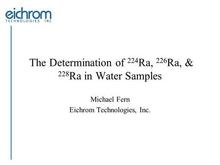 The Determination of 224 Ra, 226 Ra, & 228 Ra in Water Samples Michael Fern Eichrom Technologies, Inc.