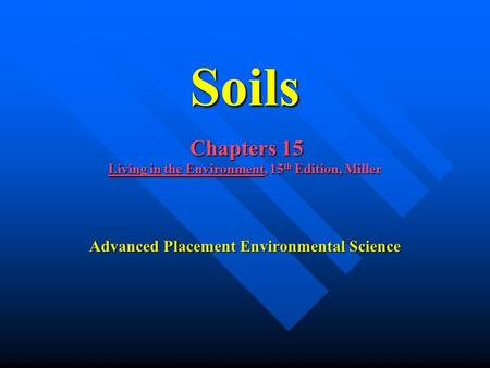 Soils Chapters 15 Living in the Environment, 15 th Edition, Miller Advanced Placement Environmental Science.