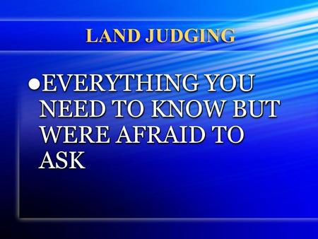 LAND JUDGING EVERYTHING YOU NEED TO KNOW BUT WERE AFRAID TO ASK EVERYTHING YOU NEED TO KNOW BUT WERE AFRAID TO ASK.