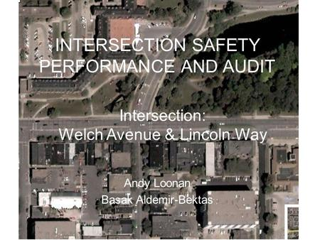 INTERSECTION SAFETY PERFORMANCE AND AUDIT Andy Loonan Basak Aldemir-Bektas Intersection: Welch Avenue & Lincoln Way.