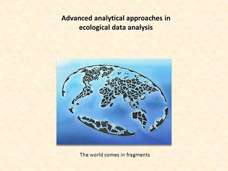 Advanced analytical approaches in ecological data analysis The world comes in fragments.