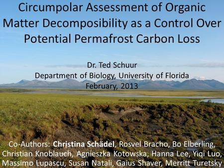 Circumpolar Assessment of Organic Matter Decomposibility as a Control Over Potential Permafrost Carbon Loss Dr. Ted Schuur Department of Biology, University.