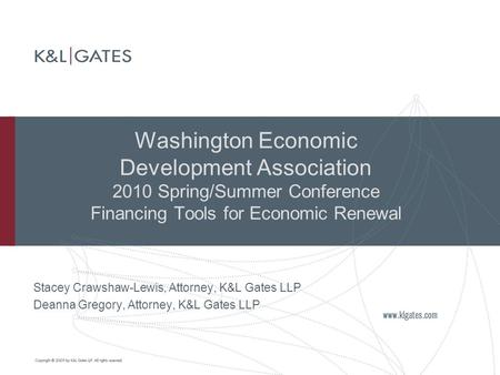 Washington Economic Development Association 2010 Spring/Summer Conference Financing Tools for Economic Renewal Stacey Crawshaw-Lewis, Attorney, K&L Gates.