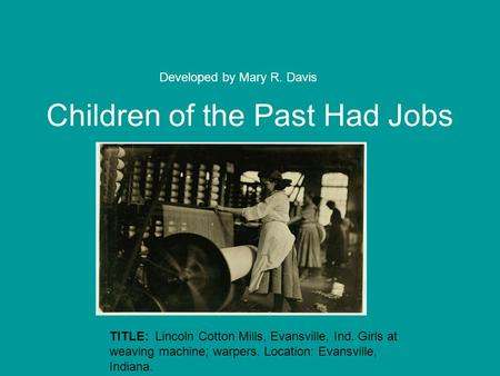 Children of the Past Had Jobs Developed by Mary R. Davis TITLE: Lincoln Cotton Mills, Evansville, Ind. Girls at weaving machine; warpers. Location: Evansville,