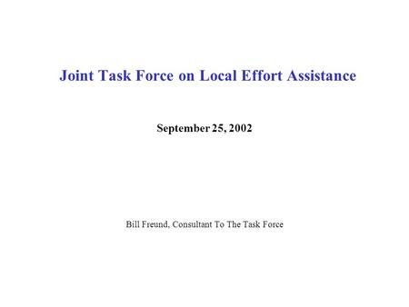 Joint Task Force on Local Effort Assistance September 25, 2002 Bill Freund, Consultant To The Task Force.