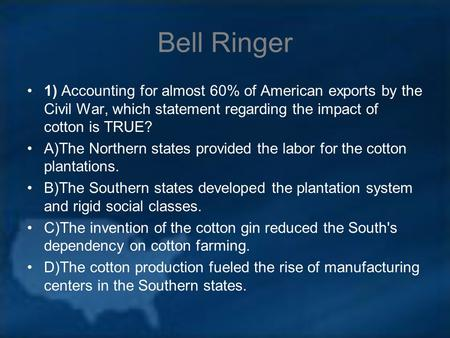 Bell Ringer 1) Accounting for almost 60% of American exports by the Civil War, which statement regarding the impact of cotton is TRUE? A)The Northern states.
