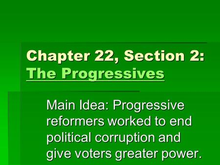Chapter 22, Section 2: The Progressives The Progressives The Progressives Main Idea: Progressive reformers worked to end political corruption and give.