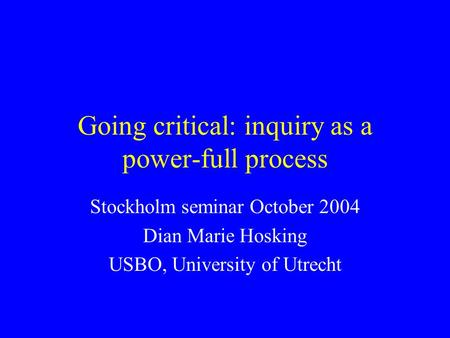 Going critical: inquiry as a power-full process Stockholm seminar October 2004 Dian Marie Hosking USBO, University of Utrecht.
