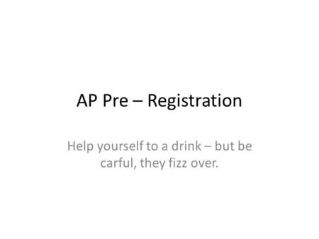 AP Pre – Registration Help yourself to a drink – but be carful, they fizz over.
