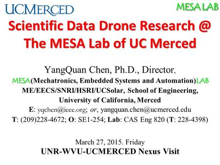 MESA LAB Scientific Data Drone The MESA Lab of UC Merced YangQuan Chen, Ph.D., Director, MESA LAB MESA (Mechatronics, Embedded Systems and Automation)