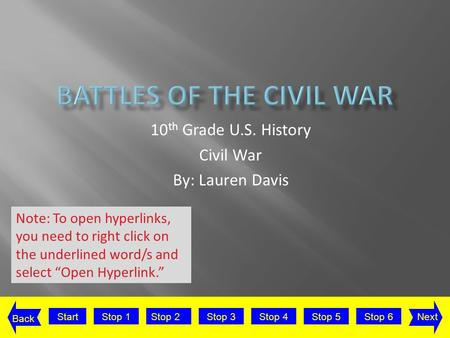 StartStop 2Stop 3Stop 4Stop 5Stop 6Stop 1Next Back 10 th Grade U.S. History Civil War By: Lauren Davis Note: To open hyperlinks, you need to right click.