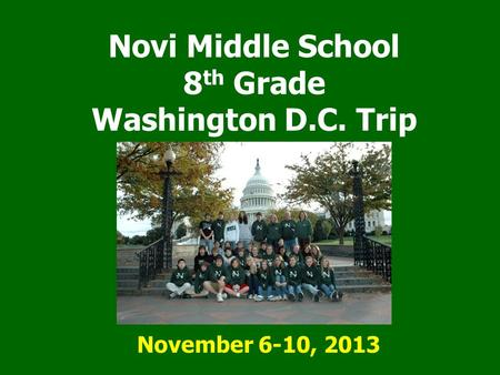 Novi Middle School 8 th Grade Washington D.C. Trip November 6-10, 2013.