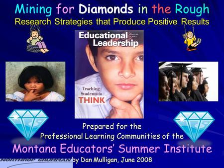 Prepared for the Professional Learning Communities of the Montana Educators' Summer Institute by Dan Mulligan, June 2008 Mining for Diamonds in the Rough.