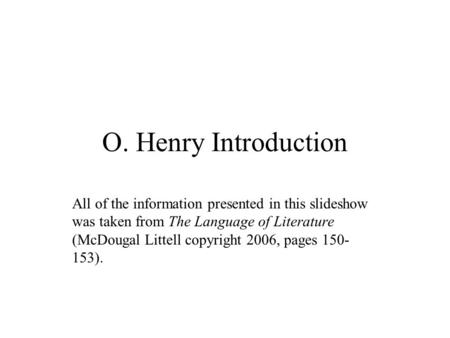 O. Henry Introduction All of the information presented in this slideshow was taken from The Language of Literature (McDougal Littell copyright 2006, pages.