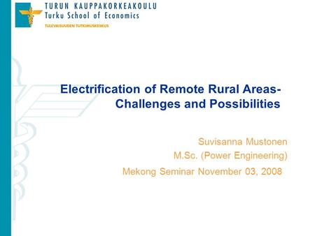 Mekong Seminar November 03, 2008 Electrification of Remote Rural Areas- Challenges and Possibilities Suvisanna Mustonen M.Sc. (Power Engineering)
