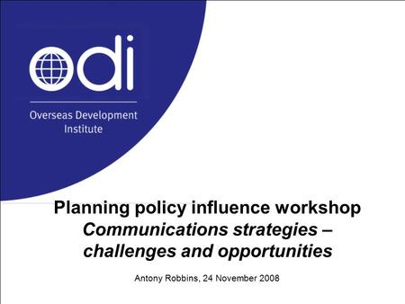 Planning policy influence workshop Communications strategies – challenges and opportunities Antony Robbins, 24 November 2008.