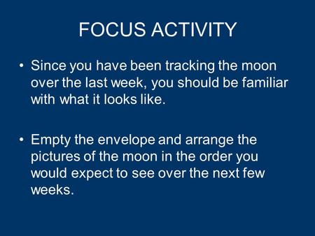 FOCUS ACTIVITY Since you have been tracking the moon over the last week, you should be familiar with what it looks like. Empty the envelope and arrange.