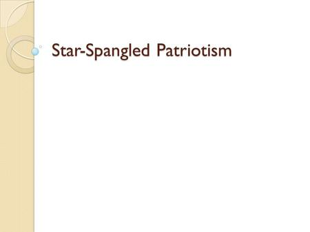 Star-Spangled Patriotism. ENGAGE Listen to this! ◦ What is the name of this song? ◦ What makes this song special to our country? ◦ Why is this song such.