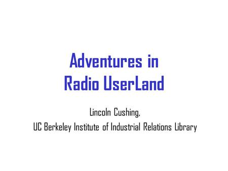 Adventures in Radio UserLand Lincoln Cushing, UC Berkeley Institute of Industrial Relations Library.